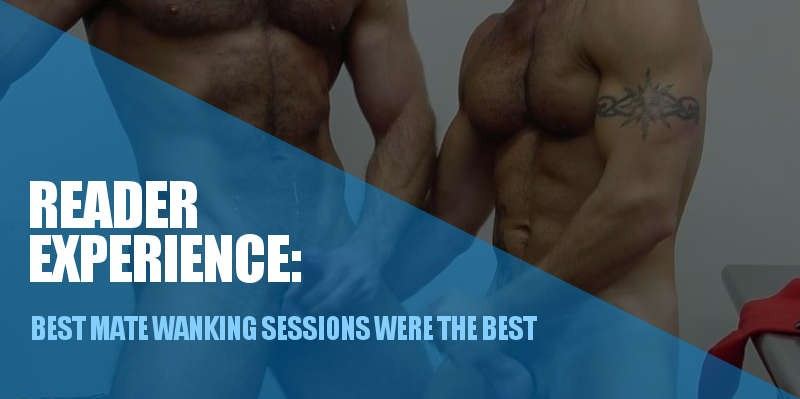 BEST MATE WANKING SESSIONS