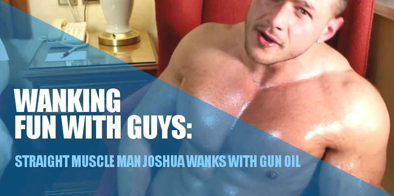 STRAIGHT MUSCLE MAN WANKS WITH GUN OIL