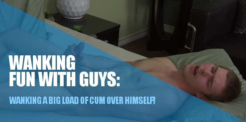 WANKING A BIG LOAD OF CUM OVER HIMSELF