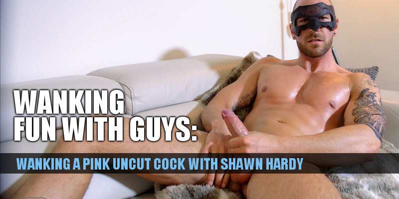 wanking with uncut muscle guy Shawn Hardy